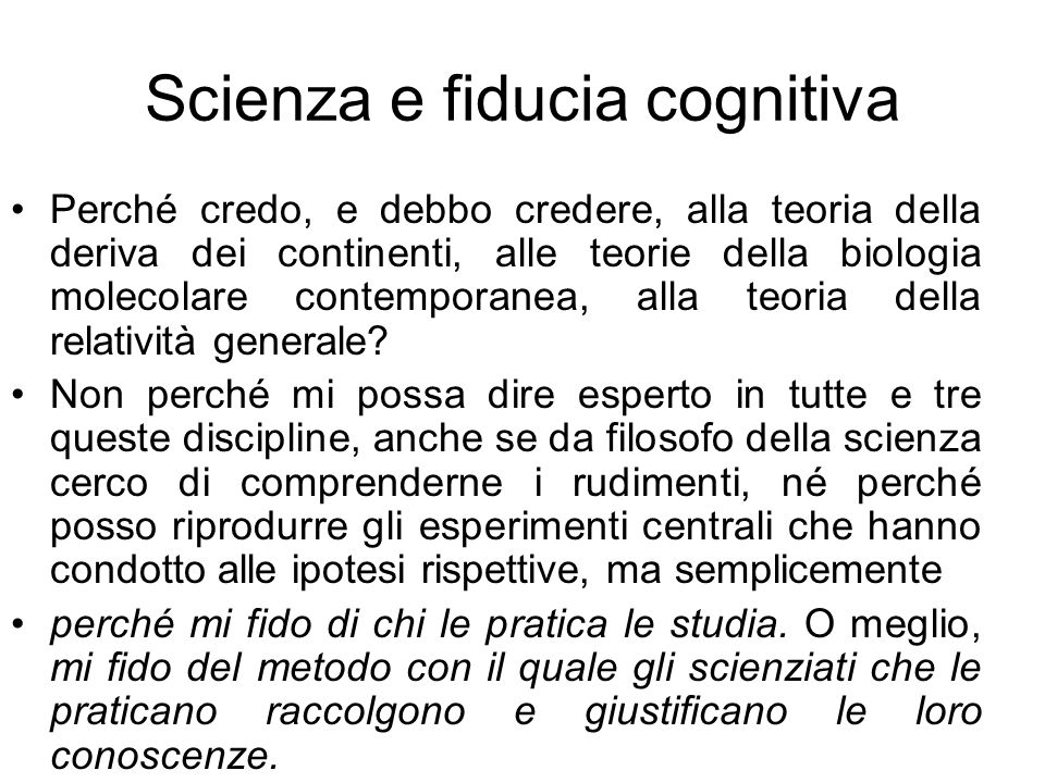 Scienza e fiducia cognitiva Perché credo, e debbo credere, alla teoria della deriva dei continenti, alle teorie della biologia molecolare contemporane