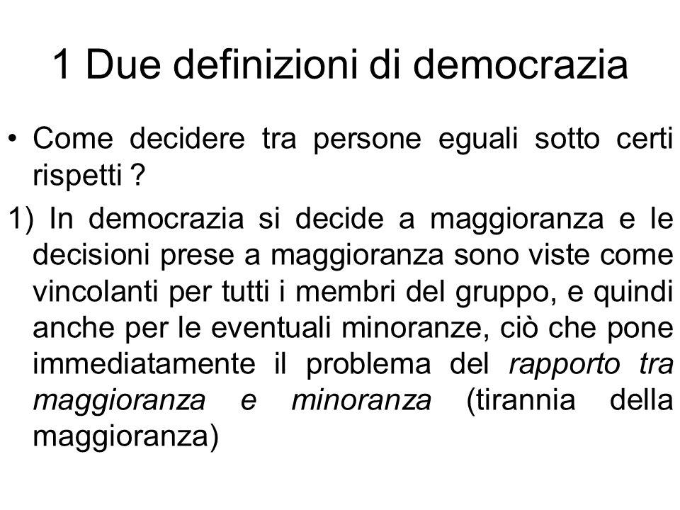 1 Due definizioni di democrazia Come decidere tra persone eguali sotto certi rispetti ? 1) In democrazia si decide a maggioranza e le decisioni prese