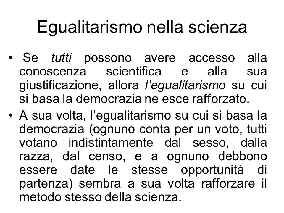 Egualitarismo nella scienza Se tutti possono avere accesso alla conoscenza scientifica e alla sua giustificazione, allora legualitarismo su cui si bas