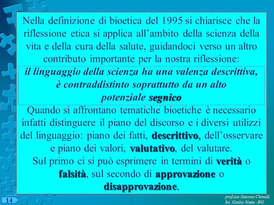 prof.ssa Simona Chinelli Ist. Giulio Natta -BG 14 Nella definizione di bioetica del 1995 si chiarisce che la riflessione etica si applica allambito de