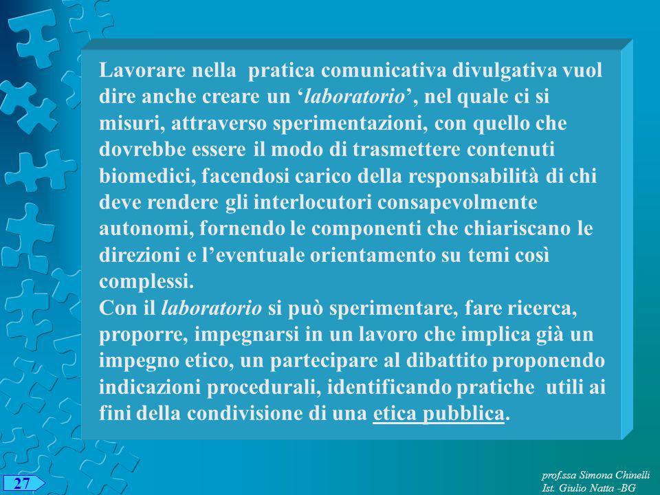 27 prof.ssa Simona Chinelli Ist. Giulio Natta -BG Lavorare nella pratica comunicativa divulgativa vuol dire anche creare un laboratorio, nel quale ci