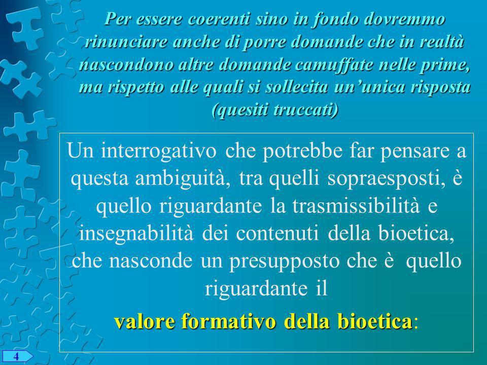 Per essere coerenti sino in fondo dovremmo rinunciare anche di porre domande che in realtà nascondono altre domande camuffate nelle prime, ma rispetto alle quali si sollecita ununica risposta (quesiti truccati) Un interrogativo che potrebbe far pensare a questa ambiguità, tra quelli sopraesposti, è quello riguardante la trasmissibilità e insegnabilità dei contenuti della bioetica, che nasconde un presupposto che è quello riguardante il valore formativo della bioetica valore formativo della bioetica: 4