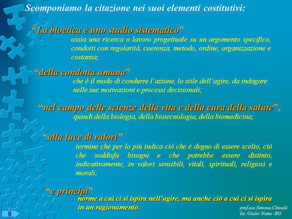 prof.ssa Simona Chinelli Ist. Giulio Natta -BG 8 Scomponiamo la citazione nei suoi elementi costitutivi: La bioetica è uno studio sistematicoLa bioeti