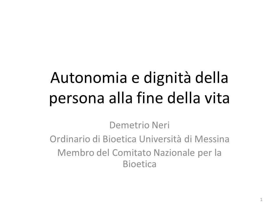 Autonomia e dignità della persona alla fine della vita Demetrio Neri Ordinario di Bioetica Università di Messina Membro del Comitato Nazionale per la