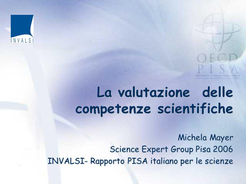 La valutazione delle competenze scientifiche Michela Mayer Science Expert Group Pisa 2006 INVALSI- Rapporto PISA italiano per le scienze