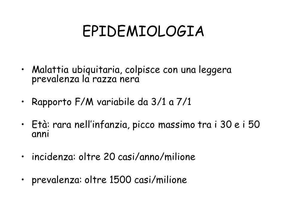 EPIDEMIOLOGIA Malattia ubiquitaria, colpisce con una leggera prevalenza la razza nera Rapporto F/M variabile da 3/1 a 7/1 Età: rara nellinfanzia, picc