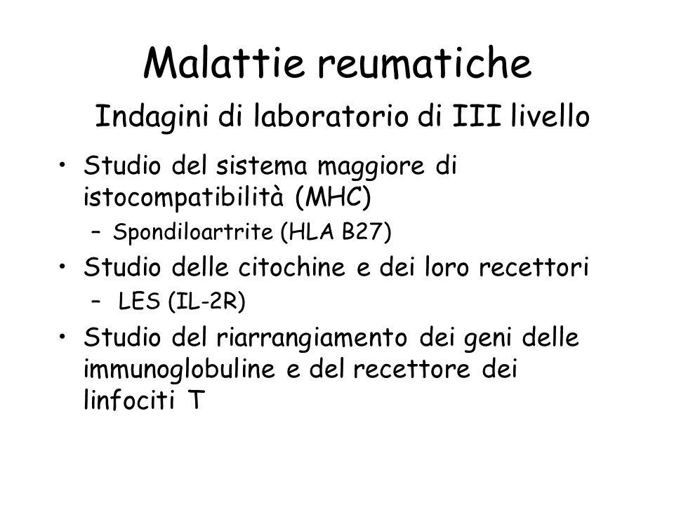 Malattie reumatiche Indagini di laboratorio di III livello Studio del sistema maggiore di istocompatibilità (MHC) –Spondiloartrite (HLA B27) Studio de