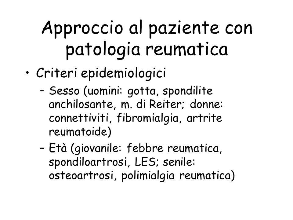 Approccio al paziente con patologia reumatica Criteri epidemiologici –Sesso (uomini: gotta, spondilite anchilosante, m. di Reiter; donne: connettiviti