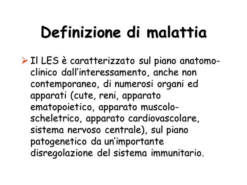 Definizione di malattia Il LES è caratterizzato sul piano anatomo- clinico dallinteressamento, anche non contemporaneo, di numerosi organi ed apparati