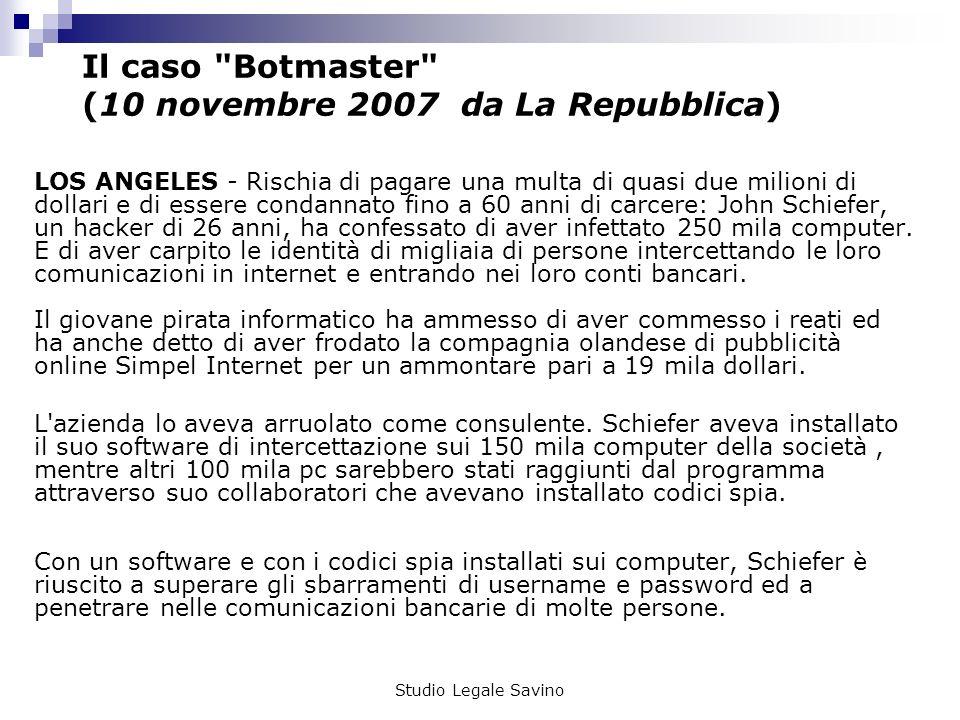Studio Legale Savino Il caso Botmaster (10 novembre 2007 da La Repubblica) LOS ANGELES - Rischia di pagare una multa di quasi due milioni di dollari e di essere condannato fino a 60 anni di carcere: John Schiefer, un hacker di 26 anni, ha confessato di aver infettato 250 mila computer.