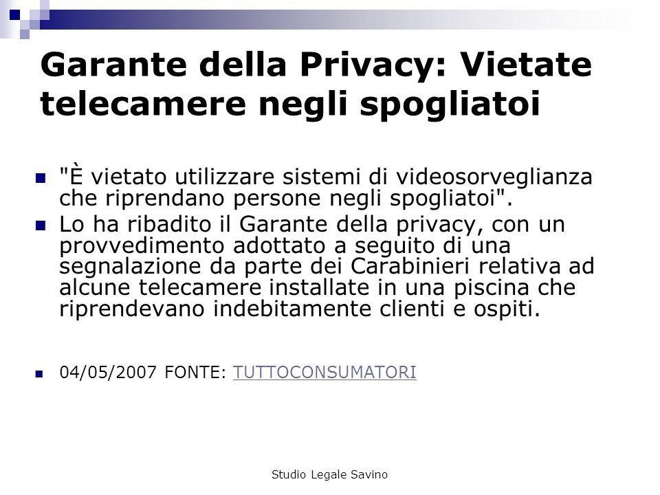 Studio Legale Savino Garante della Privacy: Vietate telecamere negli spogliatoi È vietato utilizzare sistemi di videosorveglianza che riprendano persone negli spogliatoi .