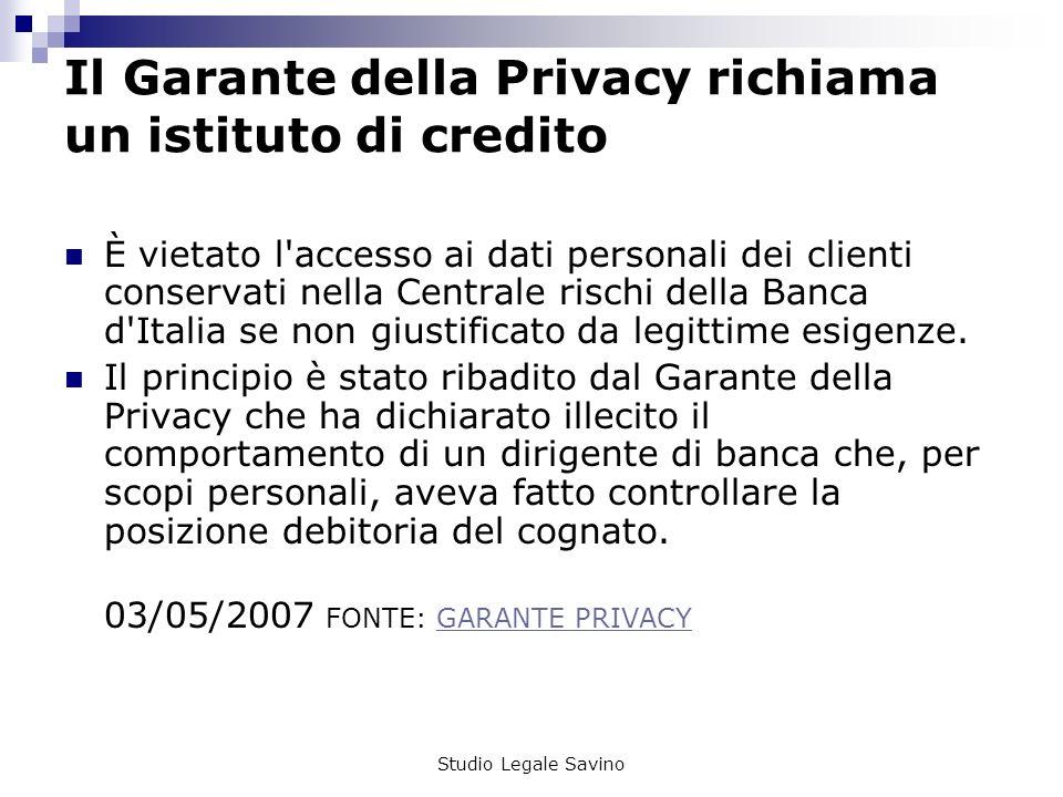 Studio Legale Savino Il Garante della Privacy richiama un istituto di credito È vietato l accesso ai dati personali dei clienti conservati nella Centrale rischi della Banca d Italia se non giustificato da legittime esigenze.