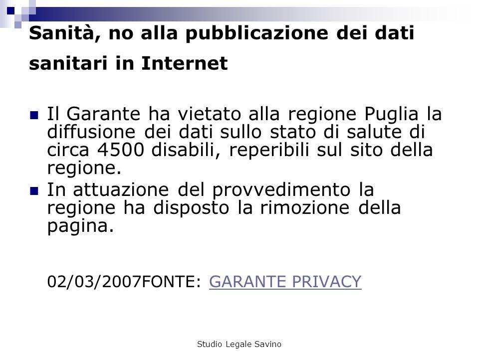 Studio Legale Savino Sanità, no alla pubblicazione dei dati sanitari in Internet Il Garante ha vietato alla regione Puglia la diffusione dei dati sullo stato di salute di circa 4500 disabili, reperibili sul sito della regione.