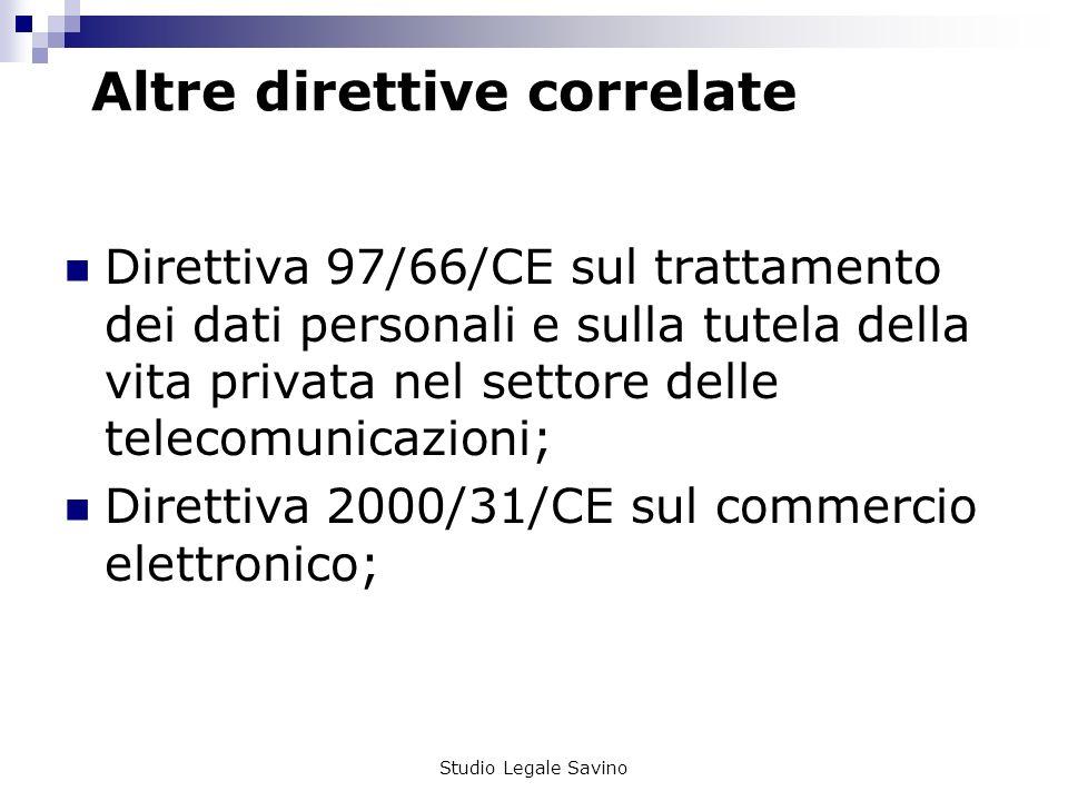 Studio Legale Savino Altre direttive correlate Direttiva 97/66/CE sul trattamento dei dati personali e sulla tutela della vita privata nel settore delle telecomunicazioni; Direttiva 2000/31/CE sul commercio elettronico;