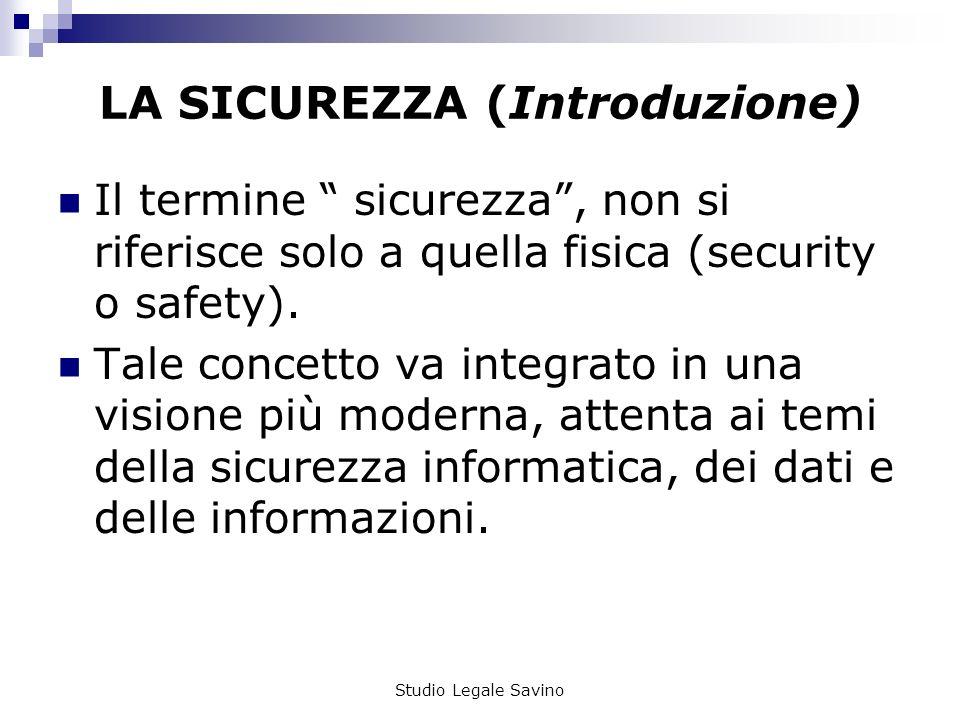 Studio Legale Savino LA SICUREZZA (Introduzione) Il termine sicurezza, non si riferisce solo a quella fisica (security o safety).