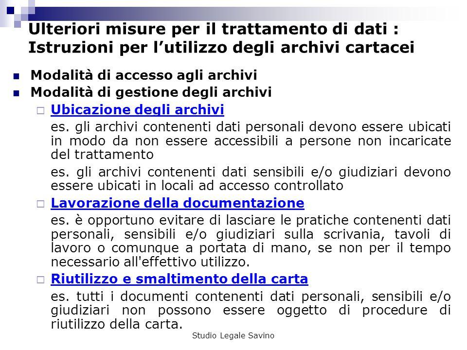 Studio Legale Savino Ulteriori misure per il trattamento di dati : Istruzioni per lutilizzo degli archivi cartacei Modalità di accesso agli archivi Modalità di gestione degli archivi Ubicazione degli archivi es.