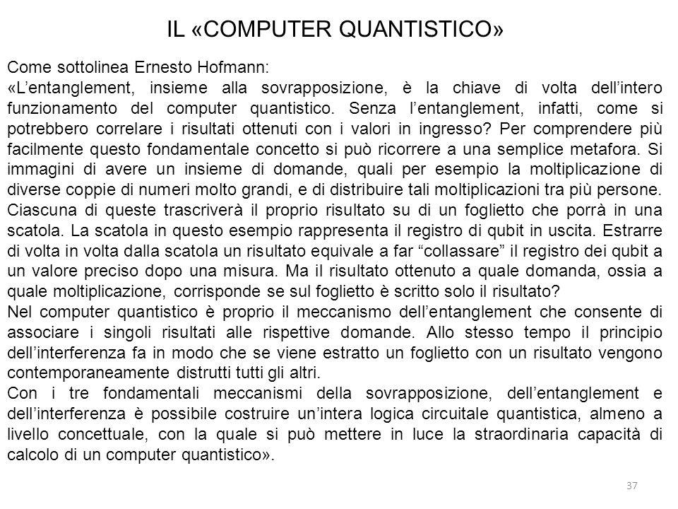 37 IL «COMPUTER QUANTISTICO» Come sottolinea Ernesto Hofmann: «Lentanglement, insieme alla sovrapposizione, è la chiave di volta dellintero funzioname