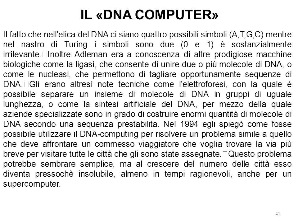 41 IL «DNA COMPUTER» Il fatto che nell'elica del DNA ci siano quattro possibili simboli (A,T,G,C) mentre nel nastro di Turing i simboli sono due (0 e