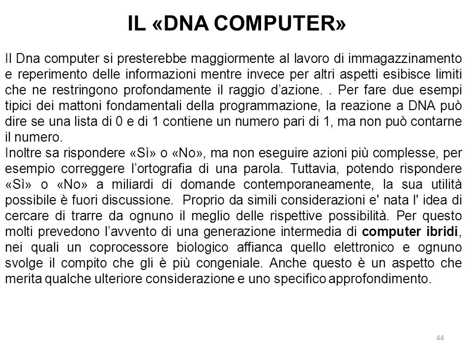 44 IL «DNA COMPUTER» Il Dna computer si presterebbe maggiormente al lavoro di immagazzinamento e reperimento delle informazioni mentre invece per altr