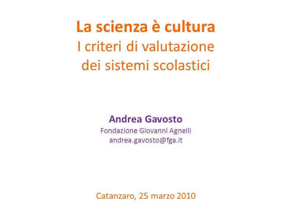 La scienza è cultura I criteri di valutazione dei sistemi scolastici Andrea Gavosto Fondazione Giovanni Agnelli andrea.gavosto@fga.it Catanzaro, 25 marzo 2010