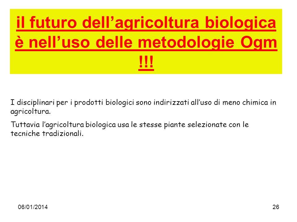 06/01/201426 il futuro dellagricoltura biologica è nelluso delle metodologie Ogm !!! I disciplinari per i prodotti biologici sono indirizzati alluso d