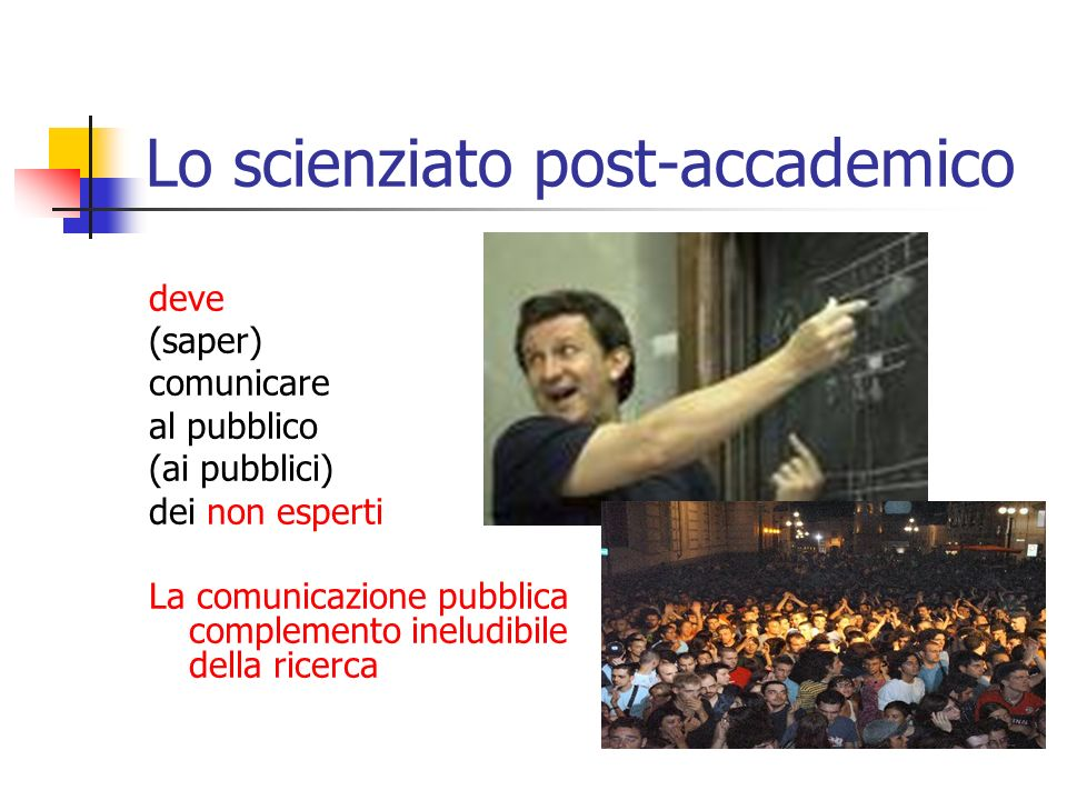 La comunicazione nellera post-accademica della scienza Nellera post- accademica della scienza la comunicazione pubblica cessa di essere un optional per gli scienziati e diventa una necessità professionale
