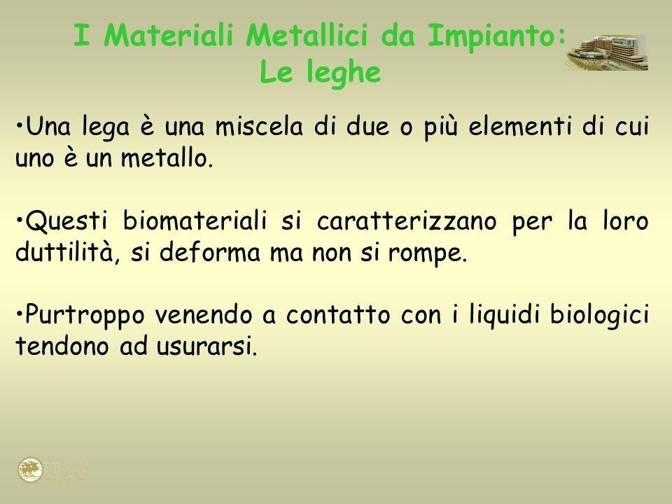 I Materiali Metallici da Impianto: Le leghe Una lega è una miscela di due o più elementi di cui uno è un metallo. Questi biomateriali si caratterizzan