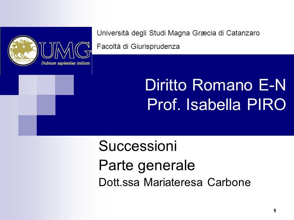 1 Diritto Romano E-N Prof. Isabella PIRO Successioni Parte generale Dott.ssa Mariateresa Carbone Università degli Studi Magna Græcia di Catanzaro Faco