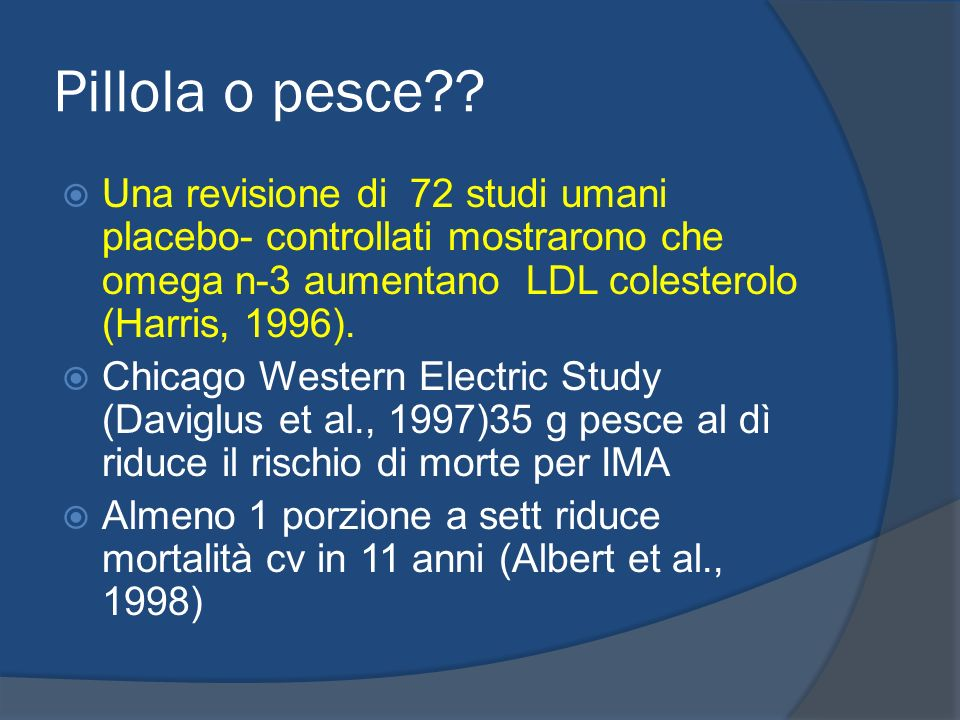 Pillola o pesce?? Una revisione di 72 studi umani placebo- controllati mostrarono che omega n-3 aumentano LDL colesterolo (Harris, 1996). Chicago West