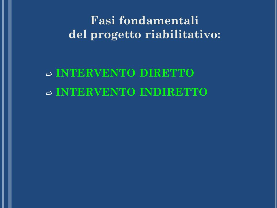 Fasi fondamentali del progetto riabilitativo: INTERVENTO DIRETTO INTERVENTO INDIRETTO