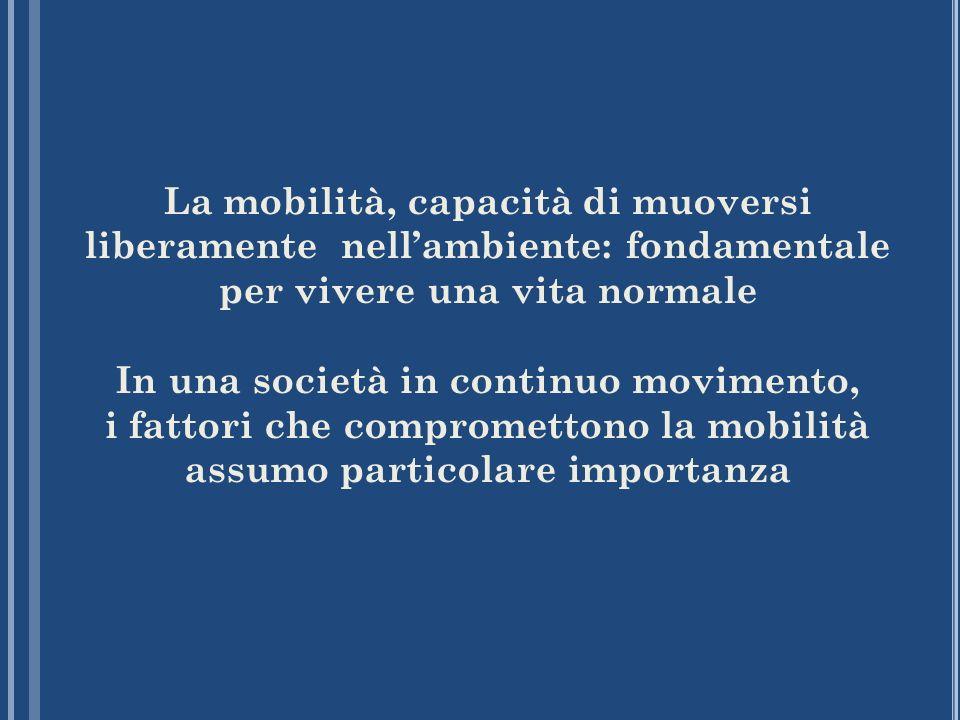La mobilità, capacità di muoversi liberamente nellambiente: fondamentale per vivere una vita normale In una società in continuo movimento, i fattori c