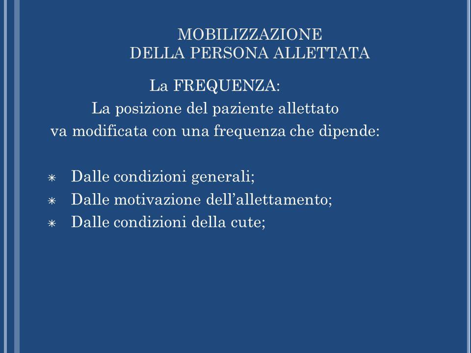 MOBILIZZAZIONE DELLA PERSONA ALLETTATA La FREQUENZA: La posizione del paziente allettato va modificata con una frequenza che dipende: Dalle condizioni