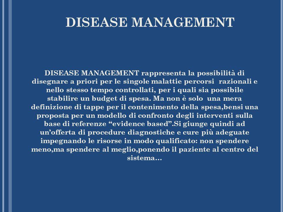 DISEASE MANAGEMENT DISEASE MANAGEMENT rappresenta la possibilità di disegnare a priori per le singole malattie percorsi razionali e nello stesso tempo