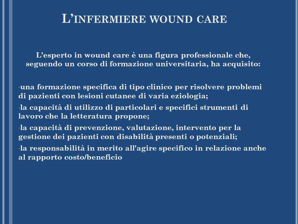 L INFERMIERE WOUND CARE L'esperto in wound care è una figura professionale che, seguendo un corso di formazione universitaria, ha acquisito: una forma