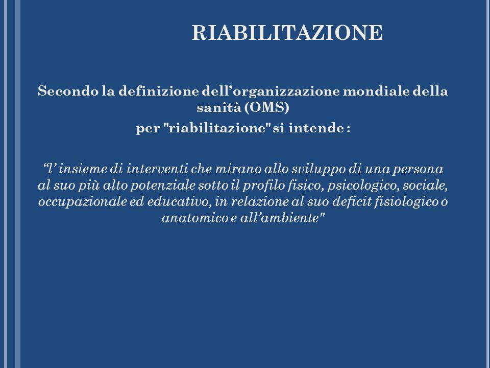 RIABILITAZIONE Secondo la definizione dellorganizzazione mondiale della sanità (OMS) per