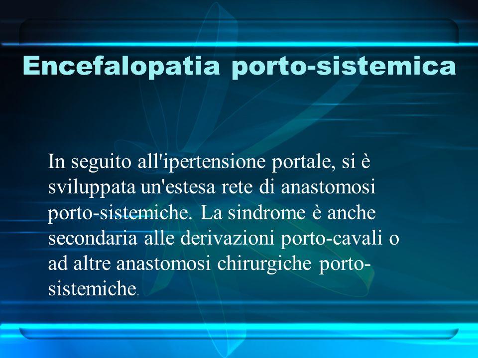 Encefalopatia porto-sistemica In seguito all'ipertensione portale, si è sviluppata un'estesa rete di anastomosi porto-sistemiche. La sindrome è anche