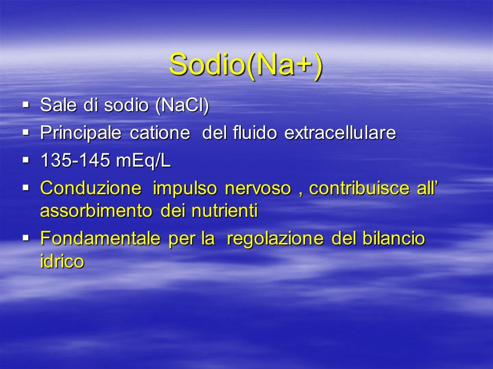 Sodio(Na+) Sale di sodio (NaCl) Sale di sodio (NaCl) Principale catione del fluido extracellulare Principale catione del fluido extracellulare 135-145