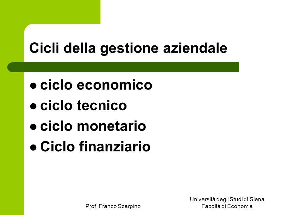 Prof. Franco Scarpino Università degli Studi di Siena Facoltà di Economia Cicli della gestione aziendale ciclo economico ciclo tecnico ciclo monetario