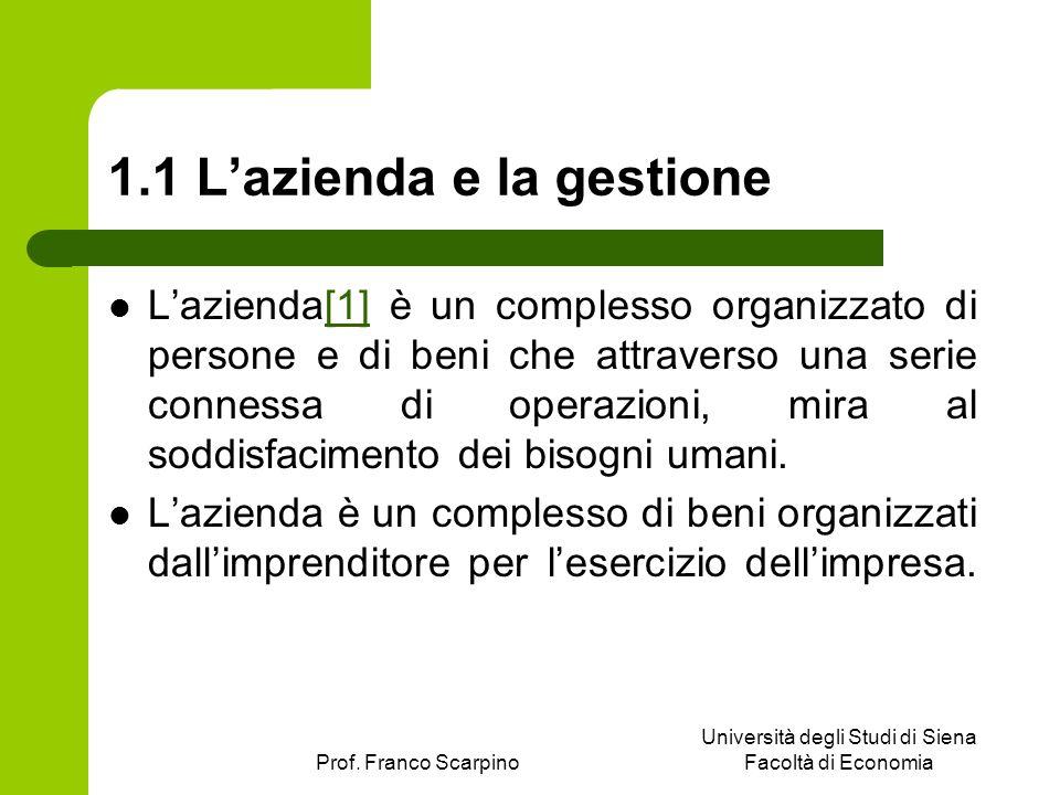 Prof. Franco Scarpino Università degli Studi di Siena Facoltà di Economia 1.1 Lazienda e la gestione Lazienda[1] è un complesso organizzato di persone