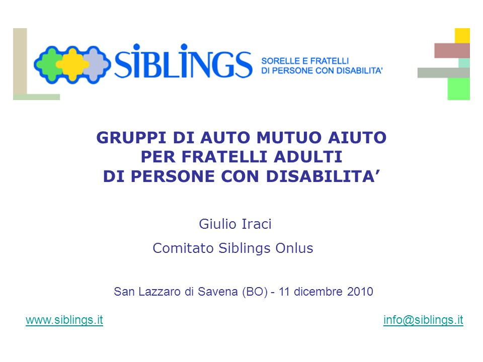 www.siblings.itinfo@siblings.it San Lazzaro di Savena (BO) - 11 dicembre 2010 GRUPPI DI AUTO MUTUO AIUTO PER FRATELLI ADULTI DI PERSONE CON DISABILITA Giulio Iraci Comitato Siblings Onlus