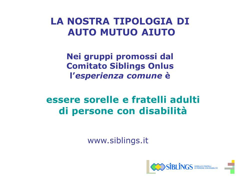 LA NOSTRA TIPOLOGIA DI AUTO MUTUO AIUTO Nei gruppi promossi dal Comitato Siblings Onlus lesperienza comune è essere sorelle e fratelli adulti di persone con disabilità www.siblings.it