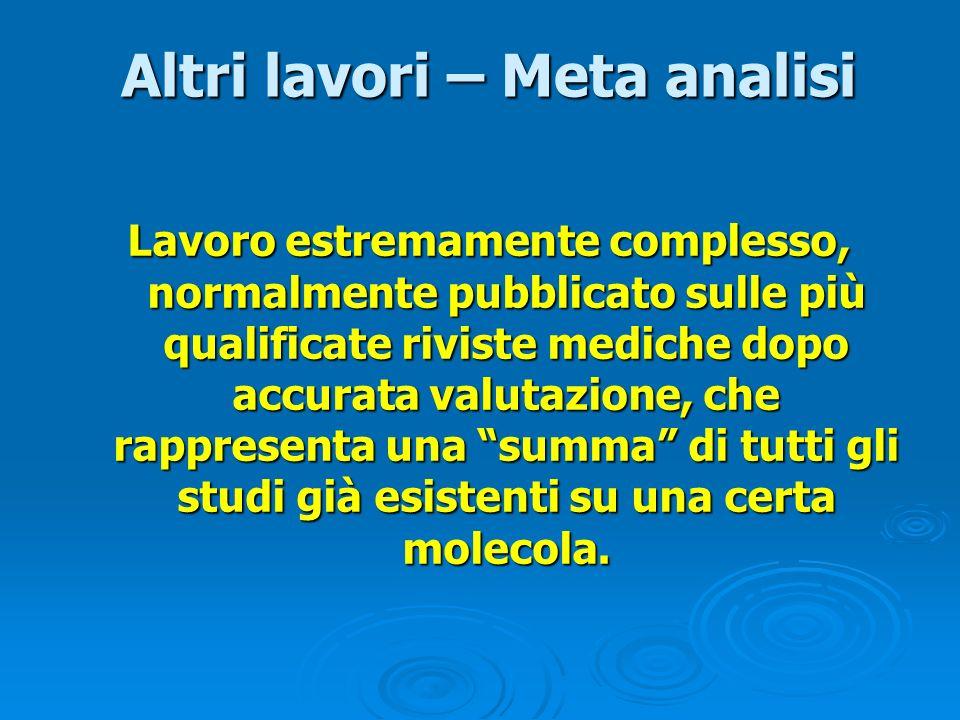 Altri lavori – Meta analisi Altri lavori – Meta analisi Lavoro estremamente complesso, normalmente pubblicato sulle più qualificate riviste mediche do