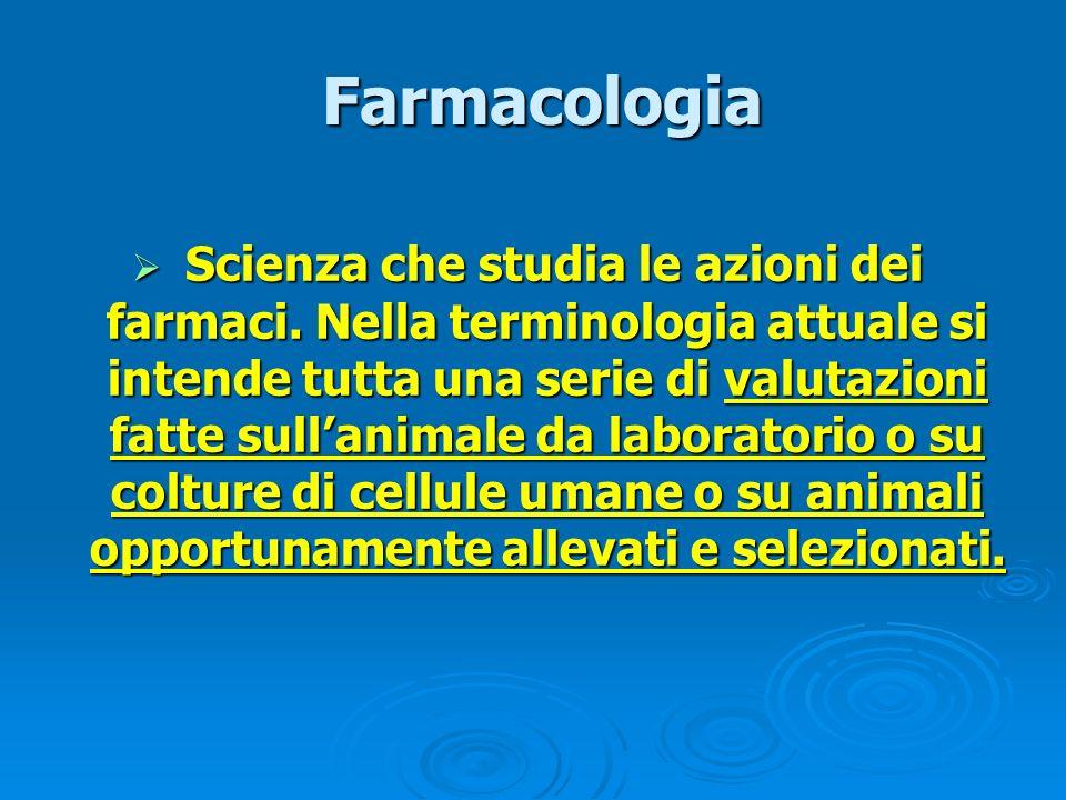 Farmacologia Farmacologia Scienza che studia le azioni dei farmaci. Nella terminologia attuale si intende tutta una serie di valutazioni fatte sullani
