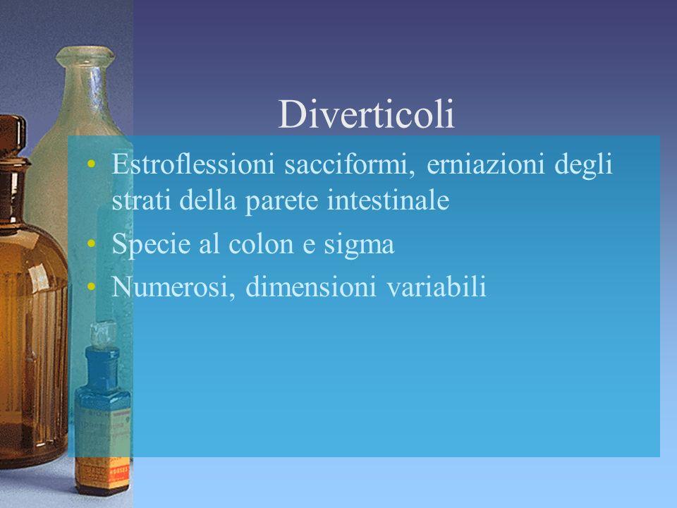Diverticoli Estroflessioni sacciformi, erniazioni degli strati della parete intestinale Specie al colon e sigma Numerosi, dimensioni variabili