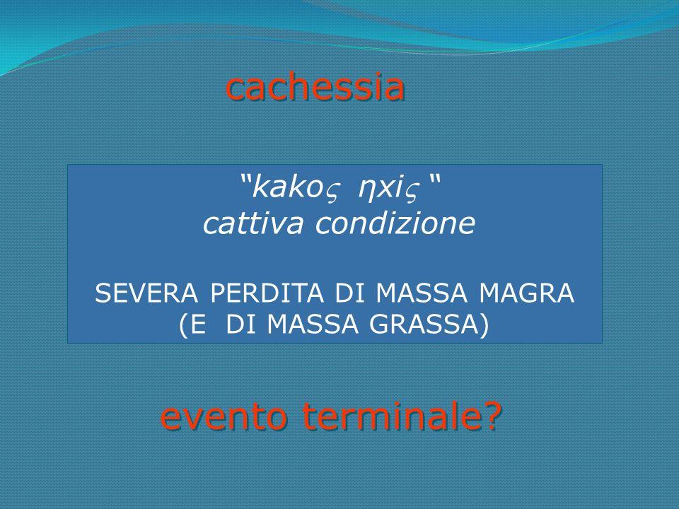 cachessia kako ηxi cattiva condizione SEVERA PERDITA DI MASSA MAGRA (E DI MASSA GRASSA) evento terminale?