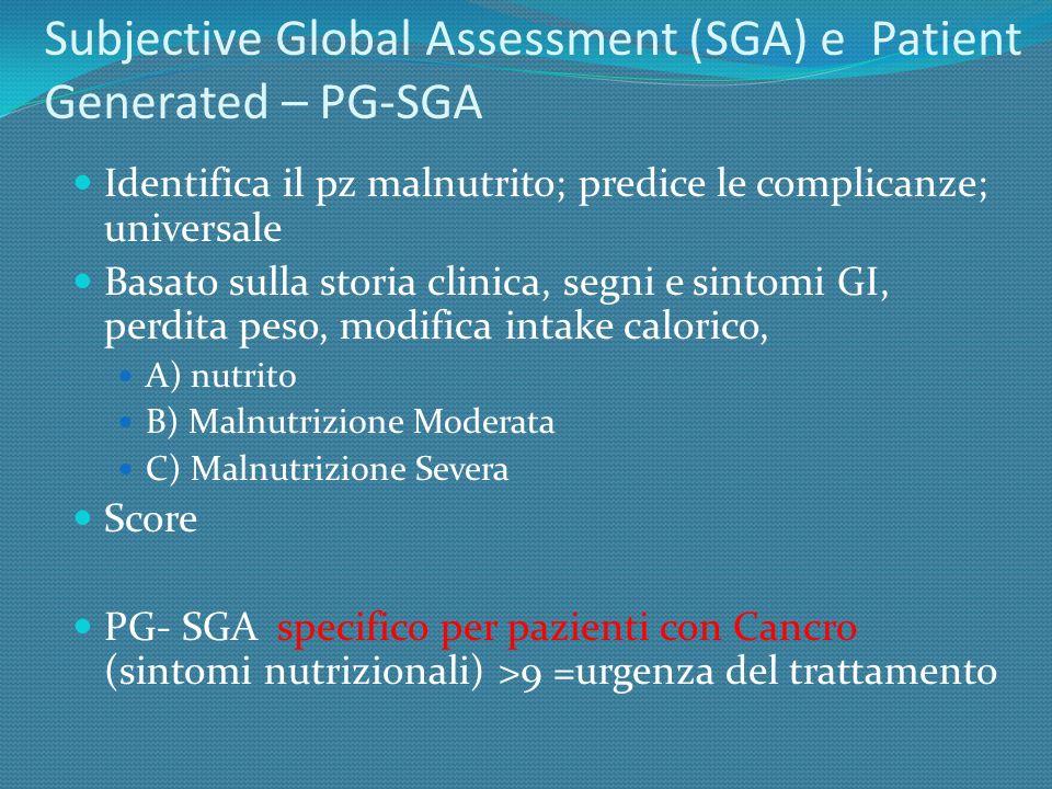 Subjective Global Assessment (SGA) e Patient Generated – PG-SGA Identifica il pz malnutrito; predice le complicanze; universale Basato sulla storia cl