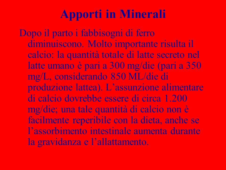 Apporti in Minerali Dopo il parto i fabbisogni di ferro diminuiscono. Molto importante risulta il calcio: la quantità totale di latte secreto nel latt