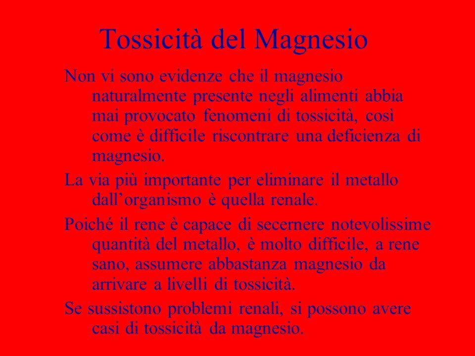 Tossicità del Magnesio Non vi sono evidenze che il magnesio naturalmente presente negli alimenti abbia mai provocato fenomeni di tossicità, così come