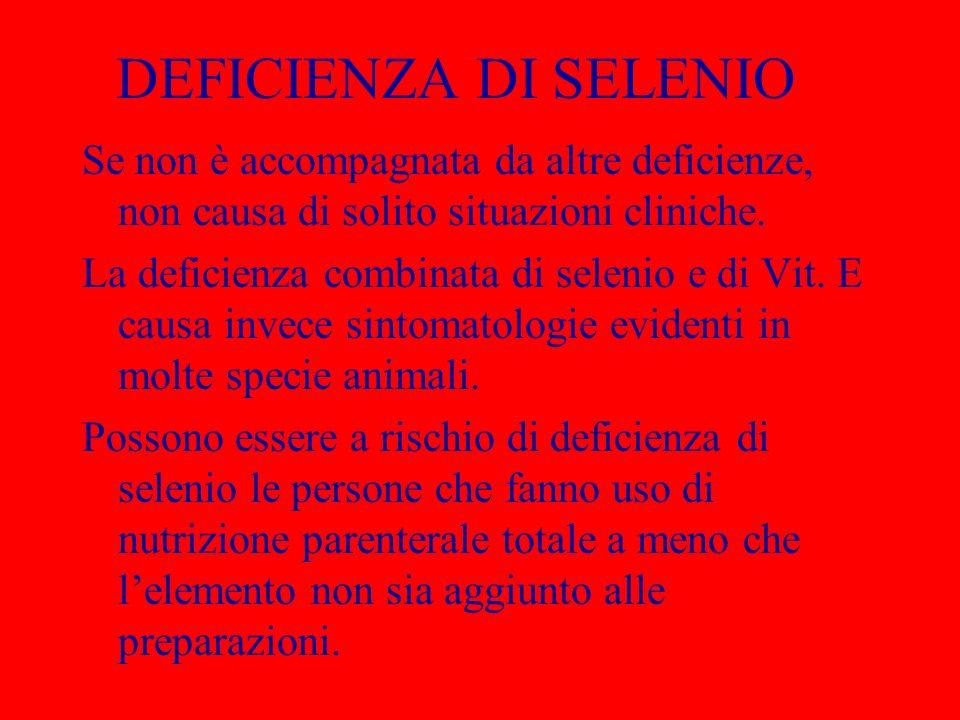 DEFICIENZA DI SELENIO Se non è accompagnata da altre deficienze, non causa di solito situazioni cliniche. La deficienza combinata di selenio e di Vit.