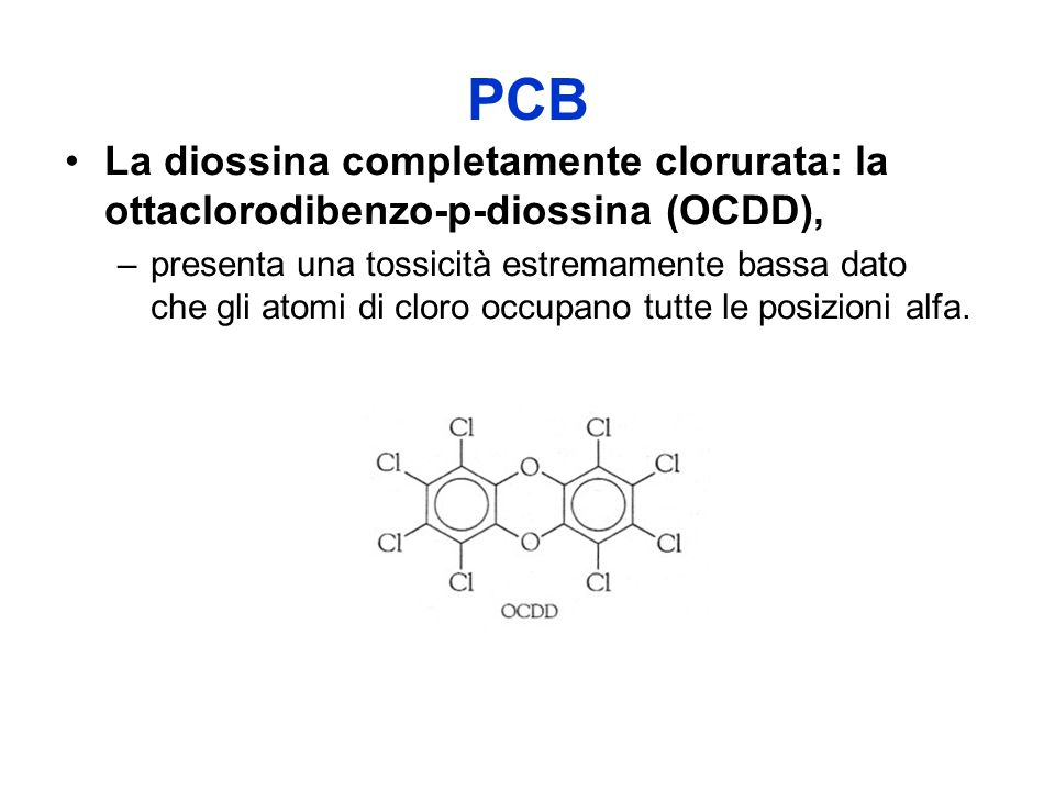 PCB La diossina completamente clorurata: la ottaclorodibenzo-p-diossina (OCDD), –presenta una tossicità estremamente bassa dato che gli atomi di cloro occupano tutte le posizioni alfa.